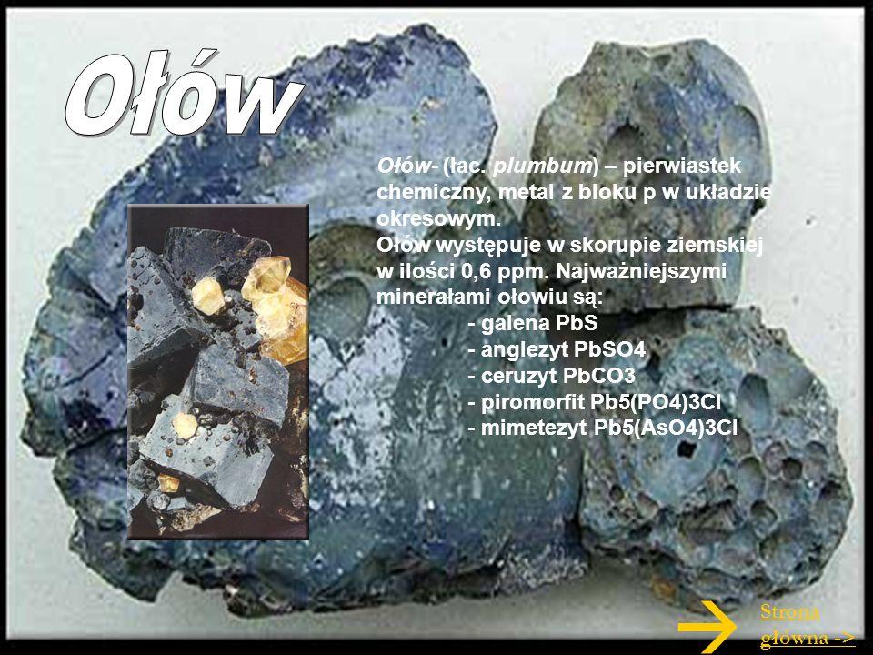 Ołów- (łac. plumbum) – pierwiastek chemiczny, metal z bloku p w układzie okresowym. Ołów występuje w skorupie ziemskiej w ilości 0,6 ppm. Najważniejsz