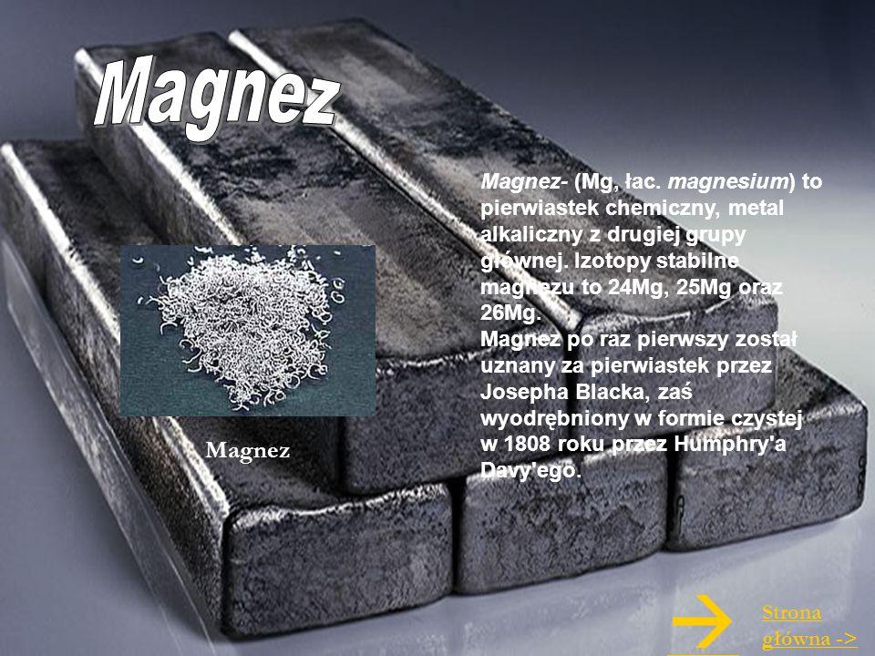Magnez Magnez- (Mg, łac. magnesium) to pierwiastek chemiczny, metal alkaliczny z drugiej grupy głównej. Izotopy stabilne magnezu to 24Mg, 25Mg oraz 26