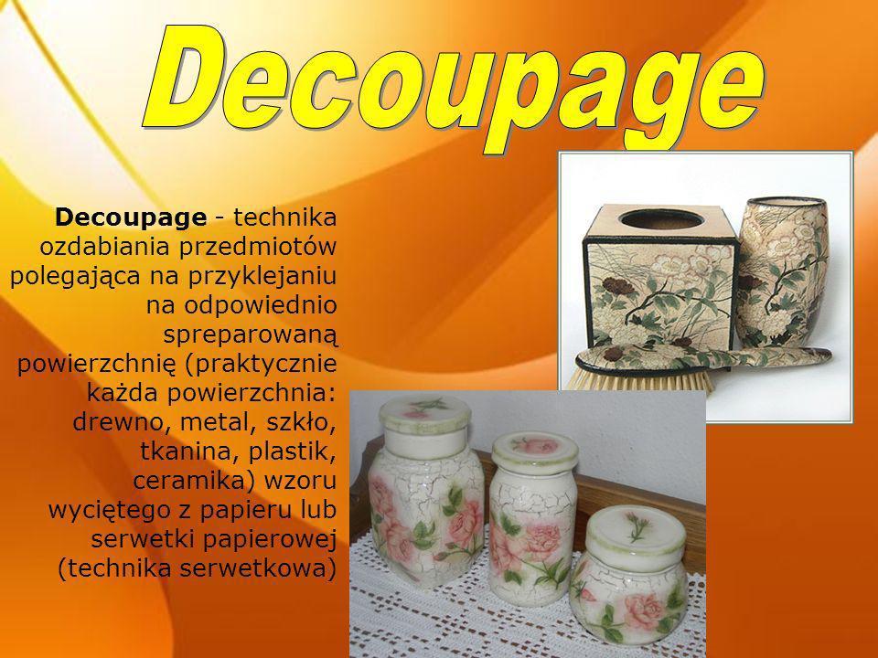 Decoupage - technika ozdabiania przedmiotów polegająca na przyklejaniu na odpowiednio spreparowaną powierzchnię (praktycznie każda powierzchnia: drewn
