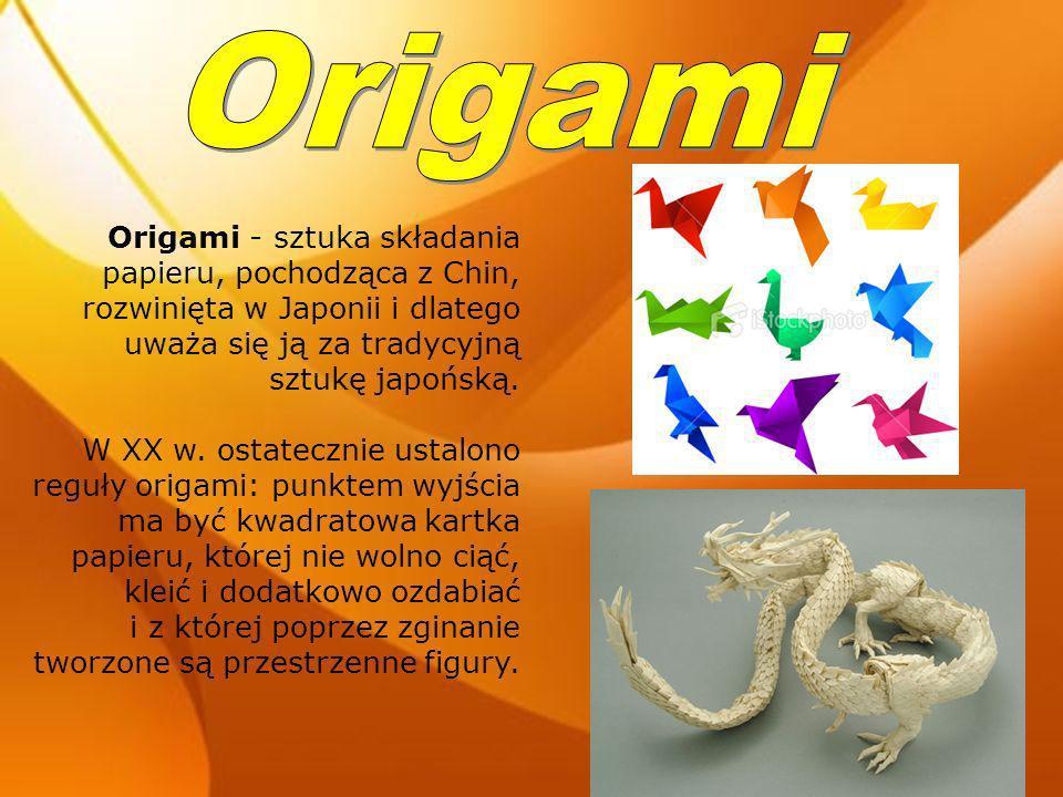 Origami - sztuka składania papieru, pochodząca z Chin, rozwinięta w Japonii i dlatego uważa się ją za tradycyjną sztukę japońską. W XX w. ostatecznie