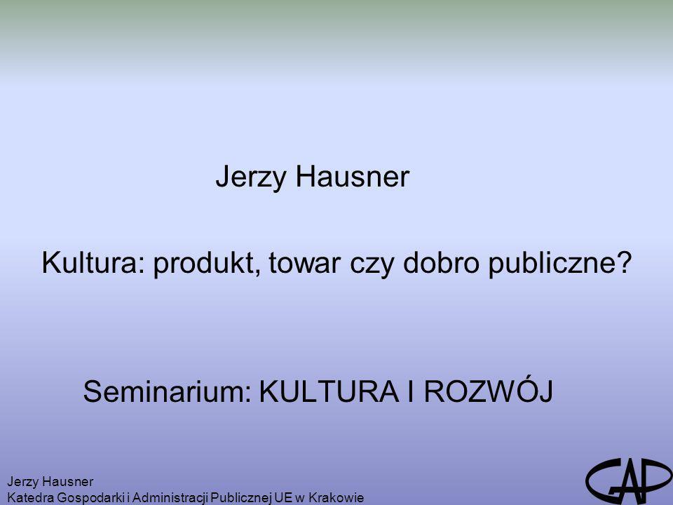 Jerzy Hausner Katedra Gospodarki i Administracji Publicznej UE w Krakowie Jerzy Hausner Kultura: produkt, towar czy dobro publiczne? Seminarium: KULTU