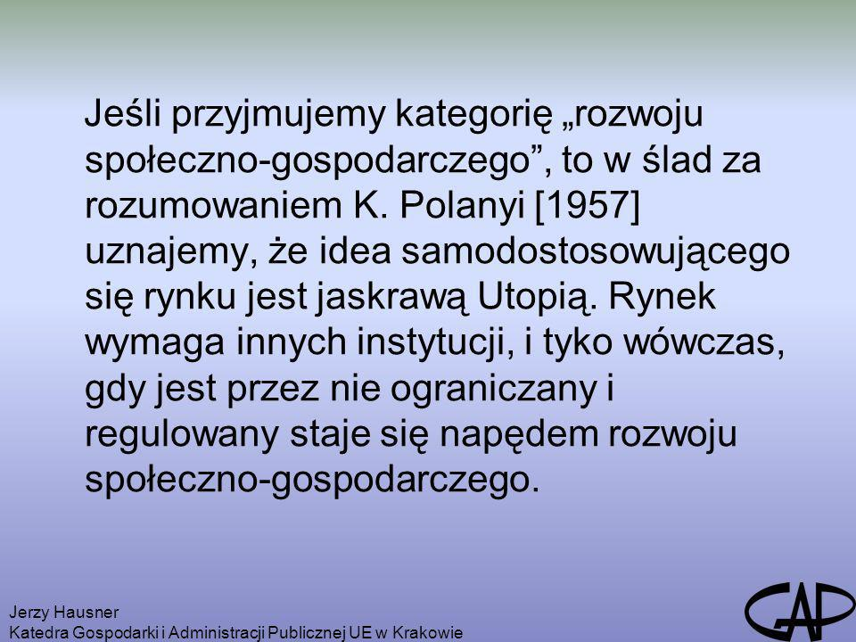 Jerzy Hausner Katedra Gospodarki i Administracji Publicznej UE w Krakowie Aksjomaty nowoczesnej polityki rozwoju rozwój a nie równowaga, rynek jako instytucja społeczna a nie niewidzialna ręka rynku, efektywność adaptacyjna a nie tylko alokacyjna, społeczeństwo i kultura nie są tylko instytucjami pośredniczącymi między państwem i rynkiem, jeśli nie uzyskują niezbędnego poziomu samoorganizacji i autonomii, to nie będą dobrze funkcjonować ani państwo, ani rynek.