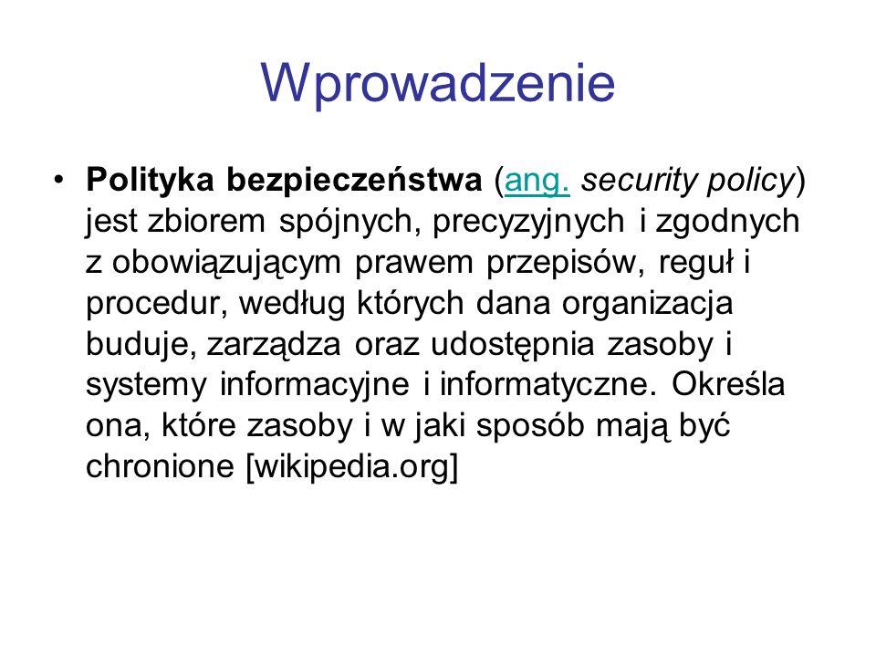 Wprowadzenie Polityka bezpieczeństwa (ang. security policy) jest zbiorem spójnych, precyzyjnych i zgodnych z obowiązującym prawem przepisów, reguł i p