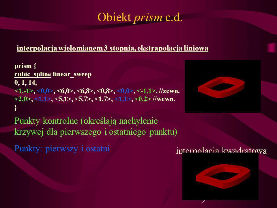 Obiekt prism c.d. prism { cubic_spline linear_sweep 0, 1, 14,,,,,,,, //zewn.,,,,,, //wewn. } Punkty kontrolne (określają nachylenie krzywej dla pierws