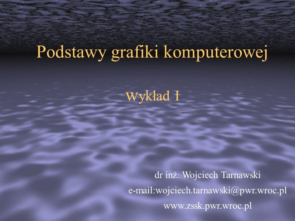Podstawy grafiki komputerowej w ykład I dr inż. Wojciech Tarnawski e-mail:wojciech.tarnawski@pwr.wroc.pl www.zssk.pwr.wroc.pl