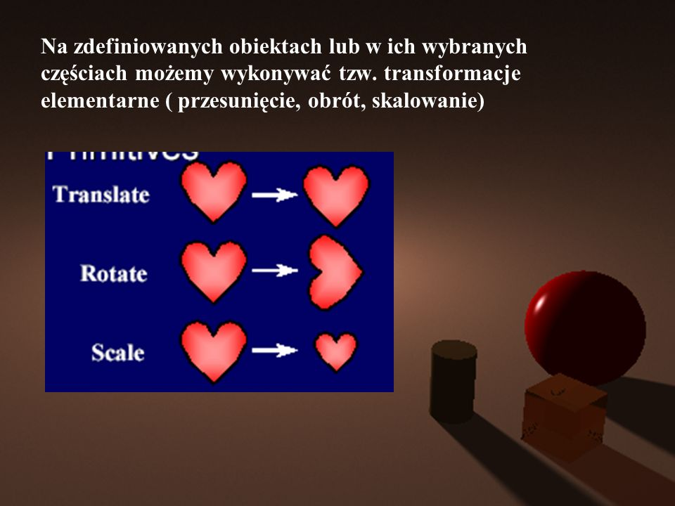 Na zdefiniowanych obiektach lub w ich wybranych częściach możemy wykonywać tzw. transformacje elementarne ( przesunięcie, obrót, skalowanie)