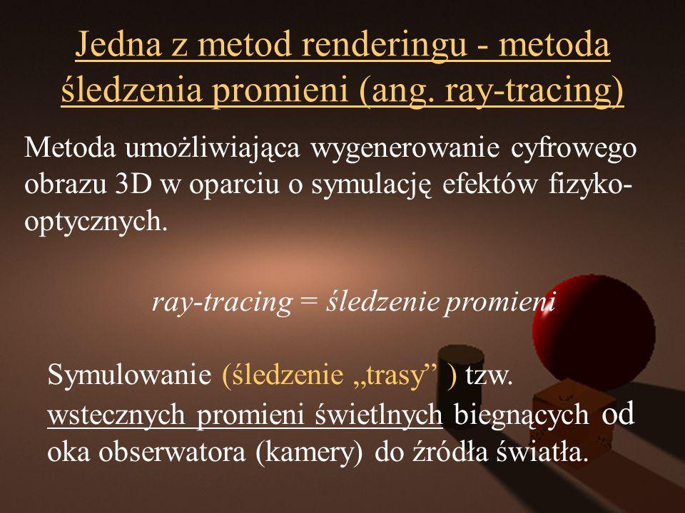 Jedna z metod renderingu - metoda śledzenia promieni (ang. ray-tracing) Metoda umożliwiająca wygenerowanie cyfrowego obrazu 3D w oparciu o symulację e