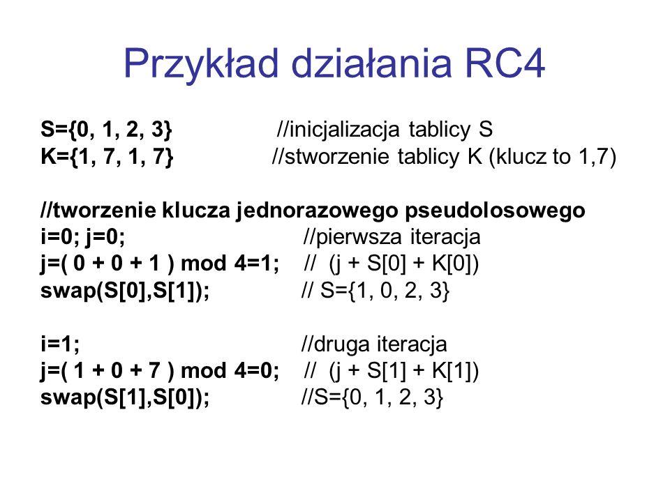 Przykład działania RC4 S={0, 1, 2, 3} //inicjalizacja tablicy S K={1, 7, 1, 7} //stworzenie tablicy K (klucz to 1,7) //tworzenie klucza jednorazowego