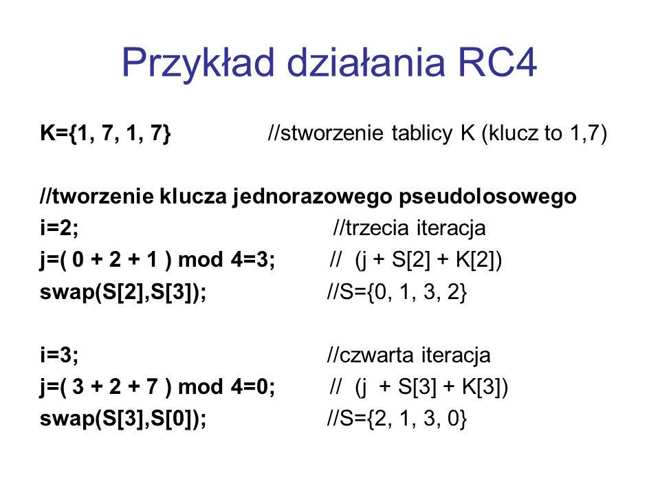Przykład działania RC4 K={1, 7, 1, 7} //stworzenie tablicy K (klucz to 1,7) //tworzenie klucza jednorazowego pseudolosowego i=2; //trzecia iteracja j=
