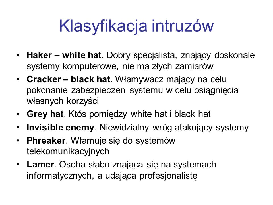 Klasyfikacja intruzów Haker – white hat. Dobry specjalista, znający doskonale systemy komputerowe, nie ma złych zamiarów Cracker – black hat. Włamywac