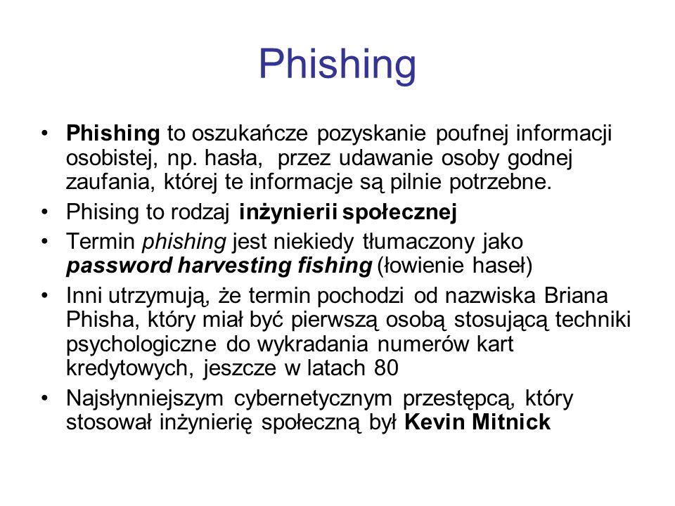 Phishing Phishing to oszukańcze pozyskanie poufnej informacji osobistej, np. hasła, przez udawanie osoby godnej zaufania, której te informacje są piln