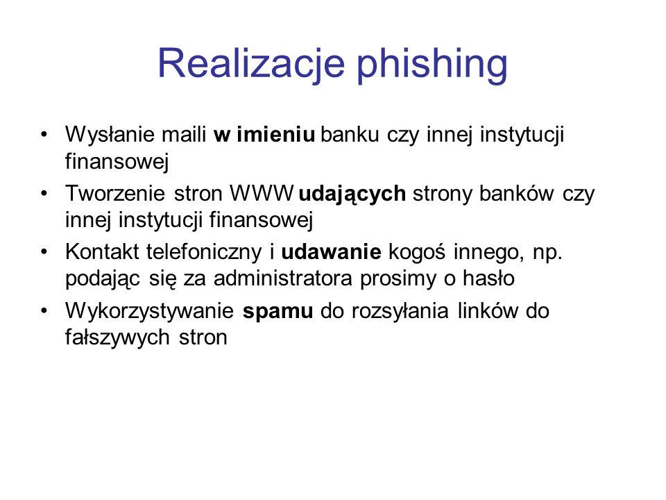 Realizacje phishing Wysłanie maili w imieniu banku czy innej instytucji finansowej Tworzenie stron WWW udających strony banków czy innej instytucji fi