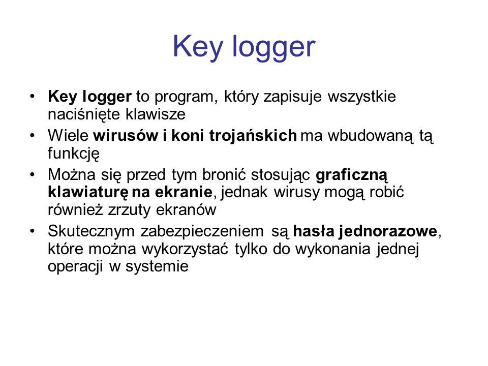 Key logger Key logger to program, który zapisuje wszystkie naciśnięte klawisze Wiele wirusów i koni trojańskich ma wbudowaną tą funkcję Można się prze