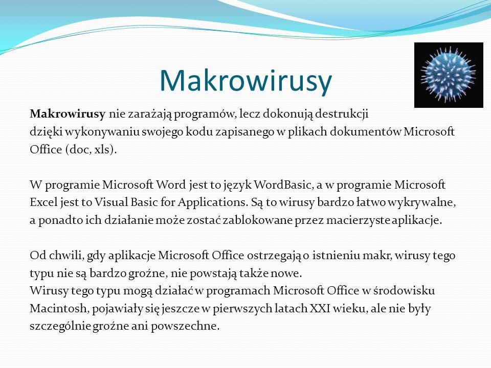 Makrowirusy Makrowirusy nie zarażają programów, lecz dokonują destrukcji dzięki wykonywaniu swojego kodu zapisanego w plikach dokumentów Microsoft Office (doc, xls).