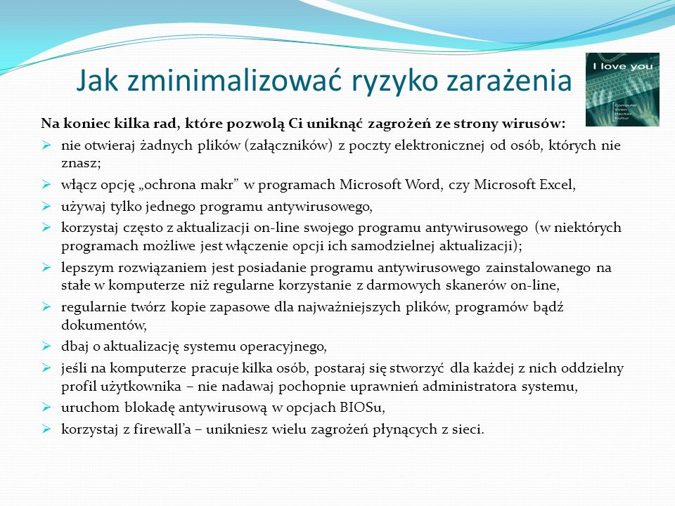 Jak zminimalizować ryzyko zarażenia Na koniec kilka rad, które pozwolą Ci uniknąć zagrożeń ze strony wirusów: nie otwieraj żadnych plików (załączników) z poczty elektronicznej od osób, których nie znasz; włącz opcję ochrona makr w programach Microsoft Word, czy Microsoft Excel, używaj tylko jednego programu antywirusowego, korzystaj często z aktualizacji on-line swojego programu antywirusowego (w niektórych programach możliwe jest włączenie opcji ich samodzielnej aktualizacji); lepszym rozwiązaniem jest posiadanie programu antywirusowego zainstalowanego na stałe w komputerze niż regularne korzystanie z darmowych skanerów on-line, regularnie twórz kopie zapasowe dla najważniejszych plików, programów bądź dokumentów, dbaj o aktualizację systemu operacyjnego, jeśli na komputerze pracuje kilka osób, postaraj się stworzyć dla każdej z nich oddzielny profil użytkownika – nie nadawaj pochopnie uprawnień administratora systemu, uruchom blokadę antywirusową w opcjach BIOSu, korzystaj z firewalla – unikniesz wielu zagrożeń płynących z sieci.