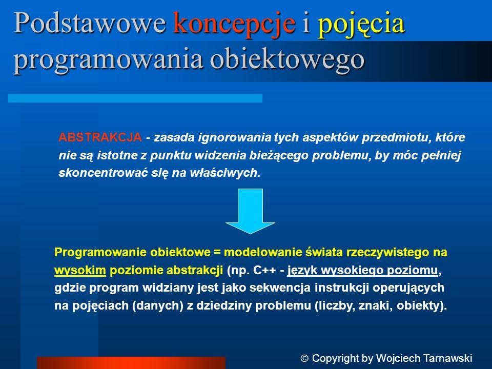 Podstawowe koncepcje i pojęcia programowania obiektowego Copyright by Wojciech Tarnawski ABSTRAKCJA - zasada ignorowania tych aspektów przedmiotu, któ