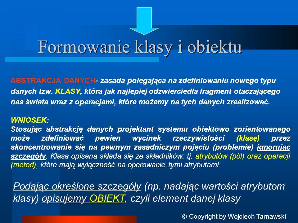 Copyright by Wojciech Tarnawski OBIEKTEM (instancją, przejawem), nazywamy element należący do pewnej dziedziny (klasy), który jest specyfikowany w tej dziedzinie przez: - stan obiektu (stan wewnętrzny) - wartości atrybutów obiektów (pola) - sposób zachowania - interakcje z innymi obiektami (także innych klas) - tożsamość unikatową - każdy obiekt w systemie posiada unikalny identyfikator