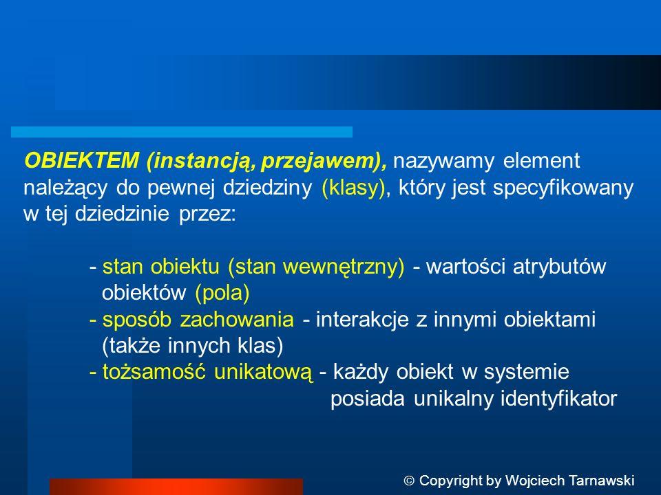 Copyright by Wojciech Tarnawski OBIEKTEM (instancją, przejawem), nazywamy element należący do pewnej dziedziny (klasy), który jest specyfikowany w tej