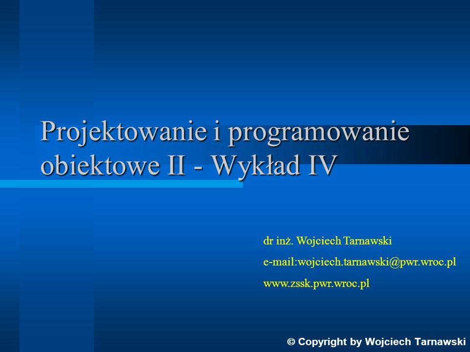 Projektowanie i programowanie obiektowe II - Wykład IV Copyright by Wojciech Tarnawski dr inż. Wojciech Tarnawski e-mail:wojciech.tarnawski@pwr.wroc.p