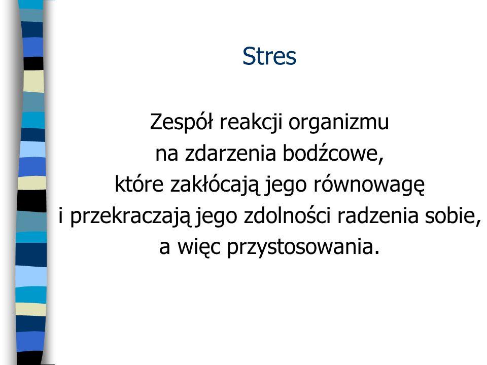 Stres Zespół reakcji organizmu na zdarzenia bodźcowe, które zakłócają jego równowagę i przekraczają jego zdolności radzenia sobie, a więc przystosowan