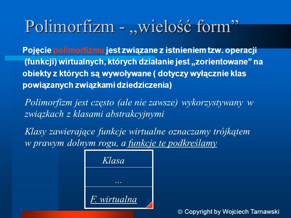Polimorfizm - wielość form Pojęcie polimorfizmu jest związane z istnieniem tzw. operacji (funkcji) wirtualnych, których działanie jest zorientowane na