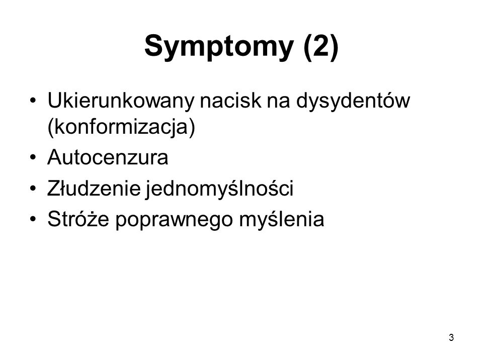 3 Symptomy (2) Ukierunkowany nacisk na dysydentów (konformizacja) Autocenzura Złudzenie jednomyślności Stróże poprawnego myślenia
