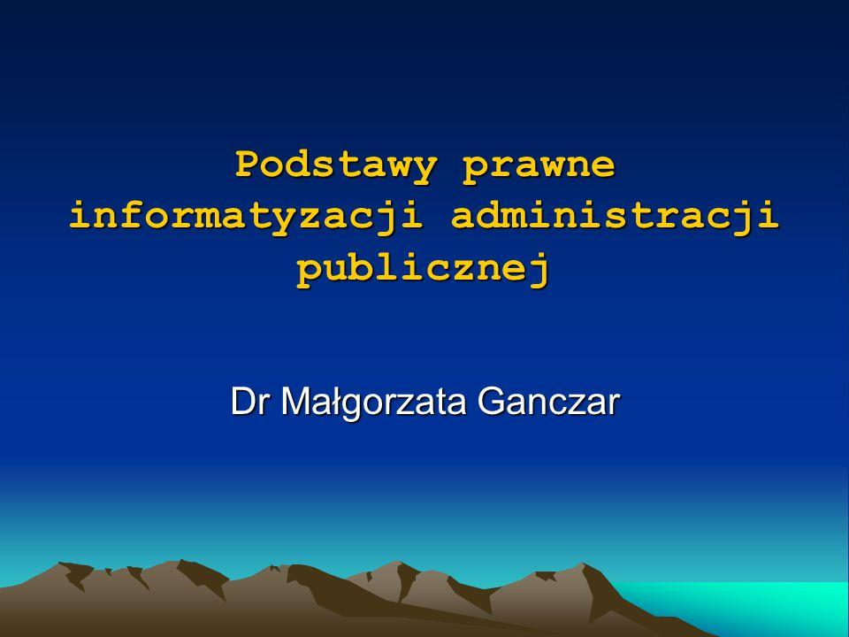Podstawy prawne informatyzacji administracji publicznej Dr Małgorzata Ganczar