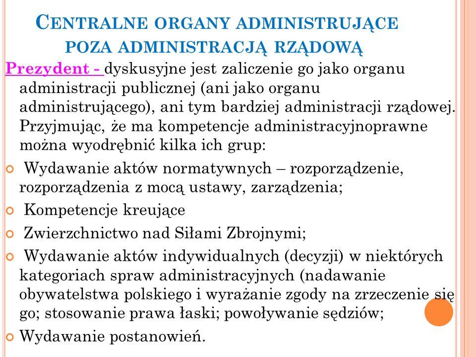 C ENTRALNE ORGANY ADMINISTRUJĄCE POZA ADMINISTRACJĄ RZĄDOWĄ Prezydent - dyskusyjne jest zaliczenie go jako organu administracji publicznej (ani jako o