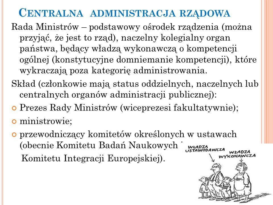 C ENTRALNA ADMINISTRACJA RZĄDOWA Rada Ministrów – podstawowy ośrodek rządzenia (można przyjąć, że jest to rząd), naczelny kolegialny organ państwa, bę