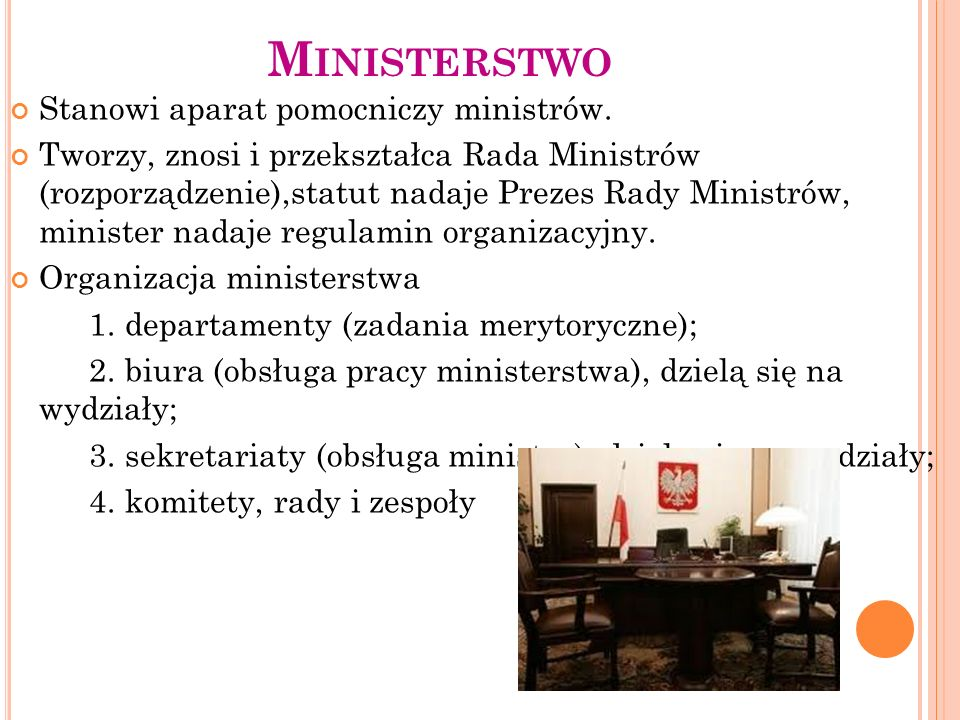 M INISTERSTWO Stanowi aparat pomocniczy ministrów. Tworzy, znosi i przekształca Rada Ministrów (rozporządzenie),statut nadaje Prezes Rady Ministrów, m