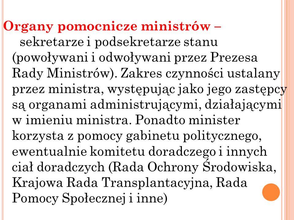 Organy pomocnicze ministrów – sekretarze i podsekretarze stanu (powoływani i odwoływani przez Prezesa Rady Ministrów). Zakres czynności ustalany przez