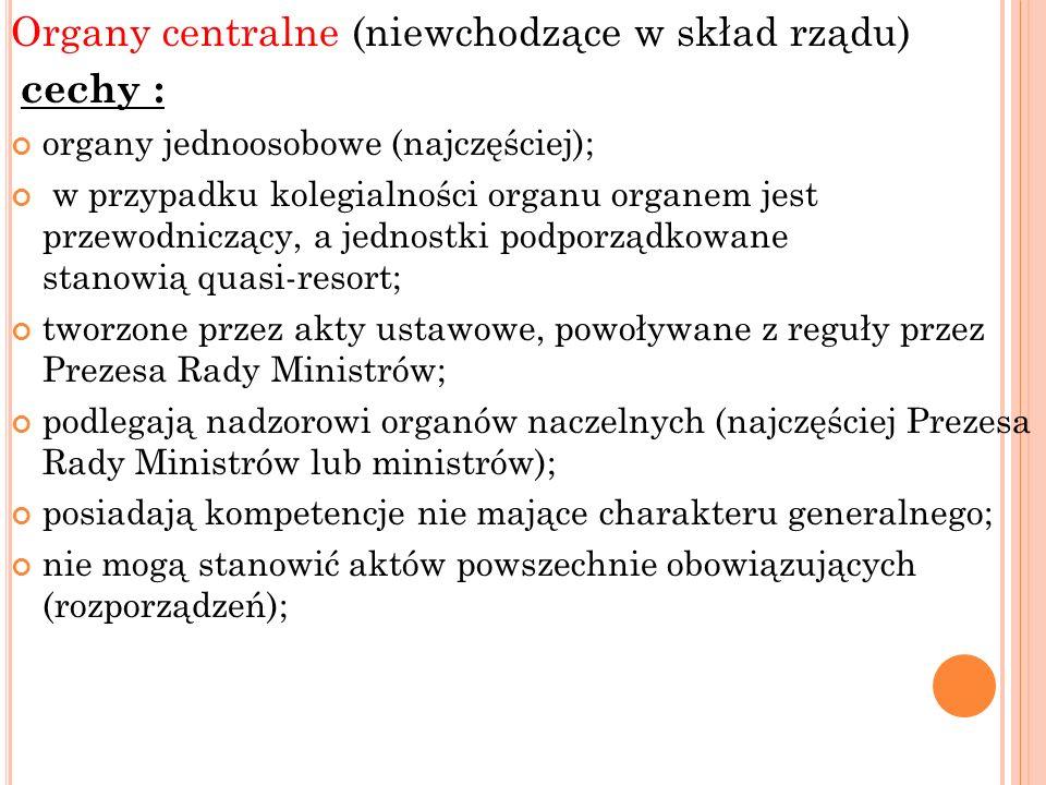 Organy centralne (niewchodzące w skład rządu) cechy : organy jednoosobowe (najczęściej); w przypadku kolegialności organu organem jest przewodniczący,