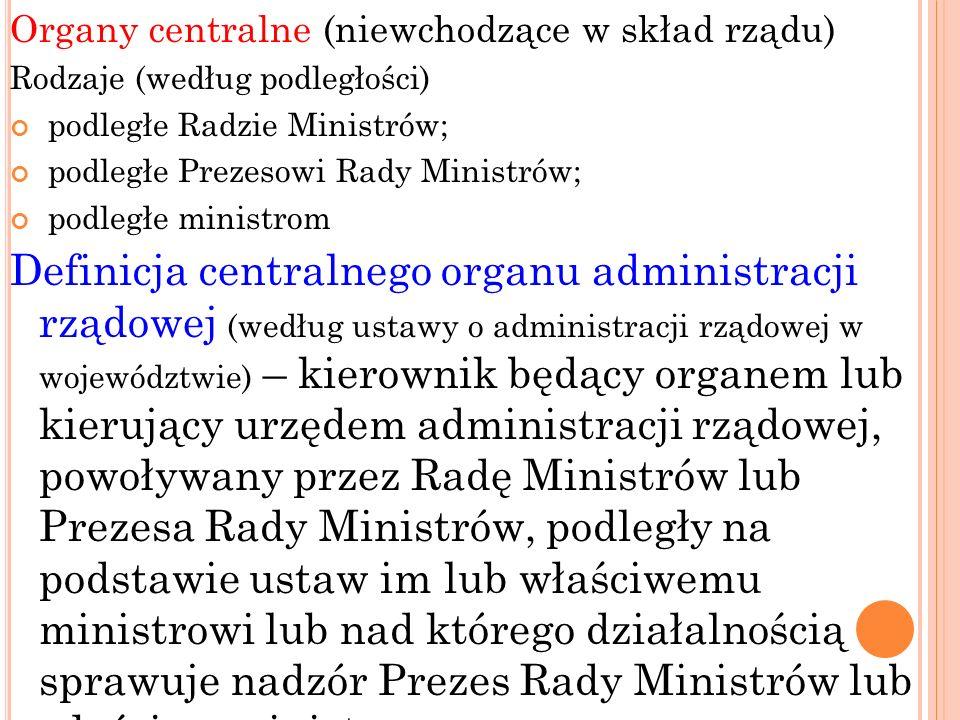 Organy centralne (niewchodzące w skład rządu) Rodzaje (według podległości) podległe Radzie Ministrów; podległe Prezesowi Rady Ministrów; podległe mini