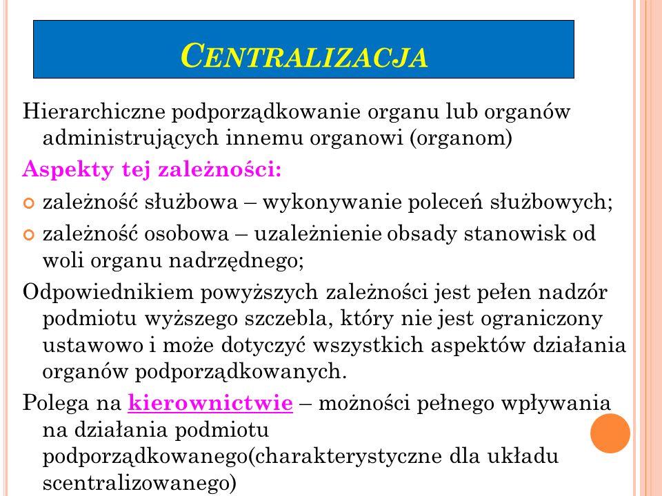 C ENTRALIZACJA Hierarchiczne podporządkowanie organu lub organów administrujących innemu organowi (organom) Aspekty tej zależności: zależność służbowa