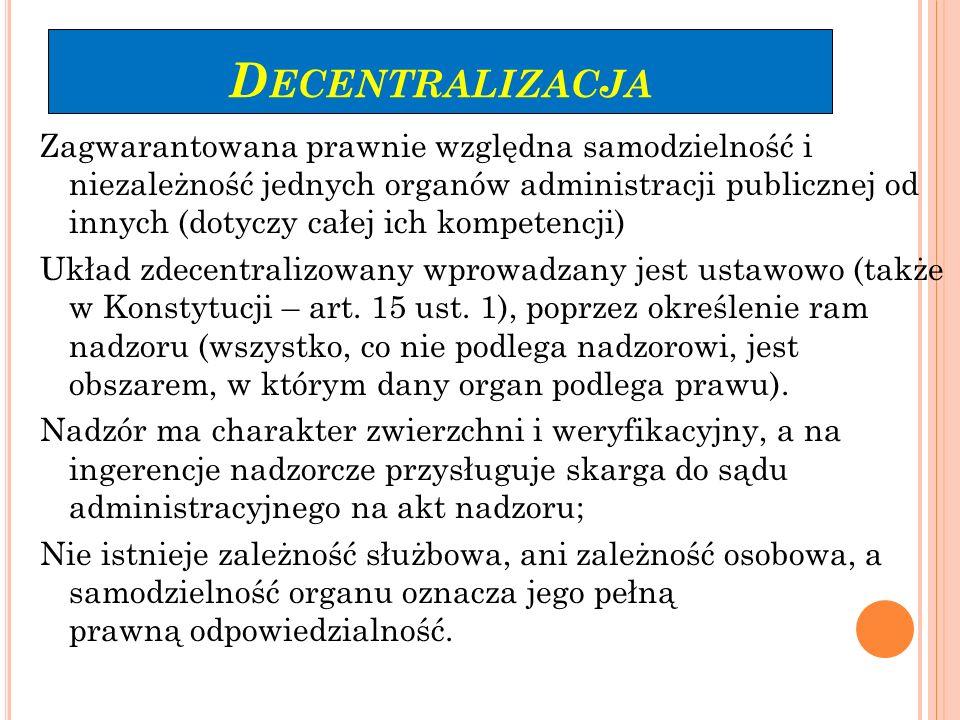 D ECENTRALIZACJA Zagwarantowana prawnie względna samodzielność i niezależność jednych organów administracji publicznej od innych (dotyczy całej ich ko