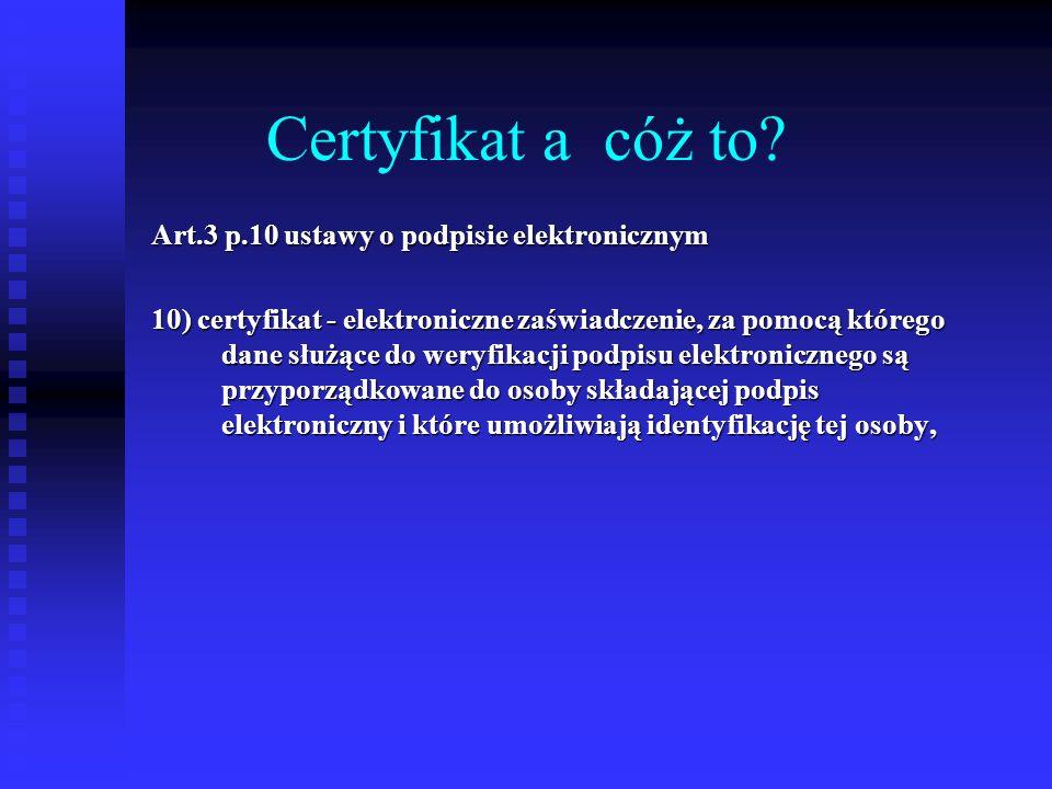 Certyfikat a cóż to? Art.3 p.10 ustawy o podpisie elektronicznym 10) certyfikat - elektroniczne zaświadczenie, za pomocą którego dane służące do weryf