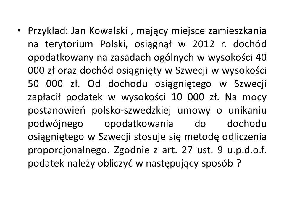 Przykład: Jan Kowalski, mający miejsce zamieszkania na terytorium Polski, osiągnął w 2012 r. dochód opodatkowany na zasadach ogólnych w wysokości 40 0