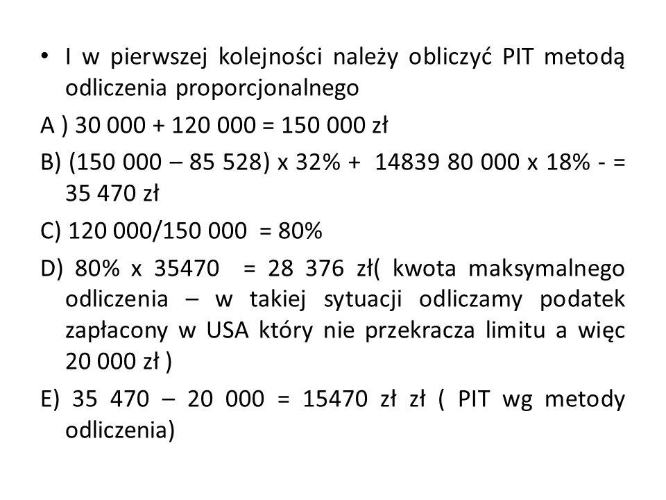 I w pierwszej kolejności należy obliczyć PIT metodą odliczenia proporcjonalnego A ) 30 000 + 120 000 = 150 000 zł B) (150 000 – 85 528) x 32% + 14839