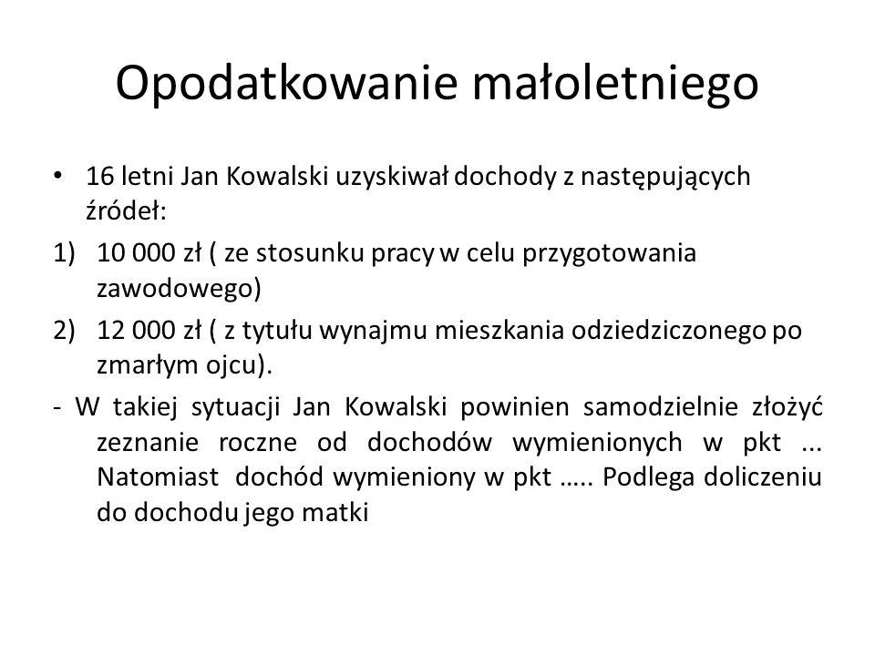 Opodatkowanie małoletniego 16 letni Jan Kowalski uzyskiwał dochody z następujących źródeł: 1)10 000 zł ( ze stosunku pracy w celu przygotowania zawodo