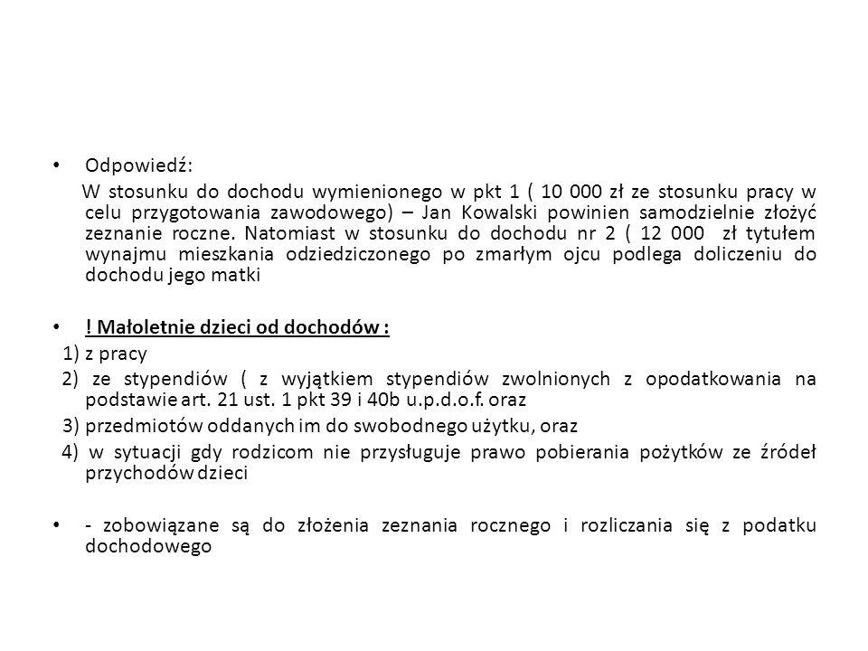 Odpowiedź: W stosunku do dochodu wymienionego w pkt 1 ( 10 000 zł ze stosunku pracy w celu przygotowania zawodowego) – Jan Kowalski powinien samodziel