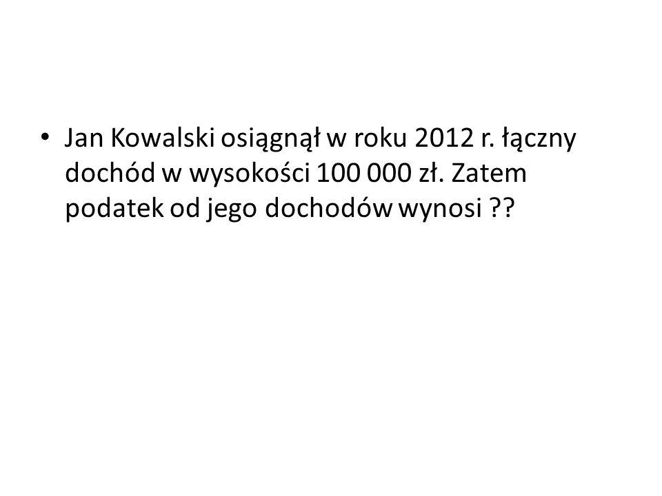 Jan Kowalski osiągnął w roku 2012 r. łączny dochód w wysokości 100 000 zł. Zatem podatek od jego dochodów wynosi ??