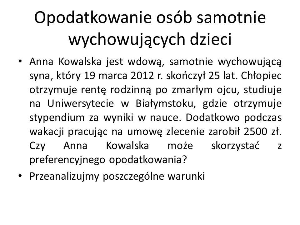 Opodatkowanie osób samotnie wychowujących dzieci Anna Kowalska jest wdową, samotnie wychowującą syna, który 19 marca 2012 r. skończył 25 lat. Chłopiec