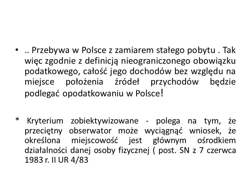.. Przebywa w Polsce z zamiarem stałego pobytu. Tak więc zgodnie z definicją nieograniczonego obowiązku podatkowego, całość jego dochodów bez względu