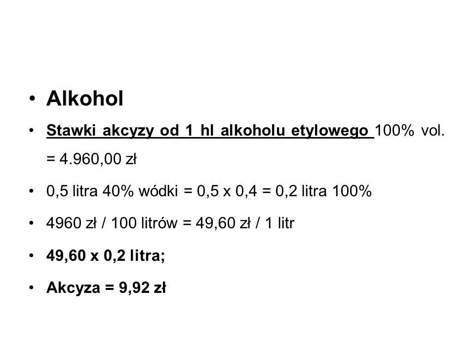 Alkohol Stawki akcyzy od 1 hl alkoholu etylowego 100% vol. = 4.960,00 zł 0,5 litra 40% wódki = 0,5 x 0,4 = 0,2 litra 100% 4960 zł / 100 litrów = 49,60