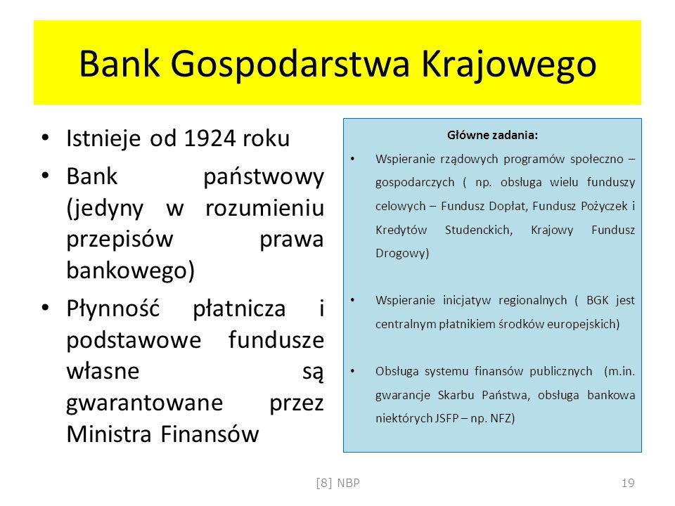 Bank Gospodarstwa Krajowego Istnieje od 1924 roku Bank państwowy (jedyny w rozumieniu przepisów prawa bankowego) Płynność płatnicza i podstawowe fundusze własne są gwarantowane przez Ministra Finansów Główne zadania: Wspieranie rządowych programów społeczno – gospodarczych ( np.