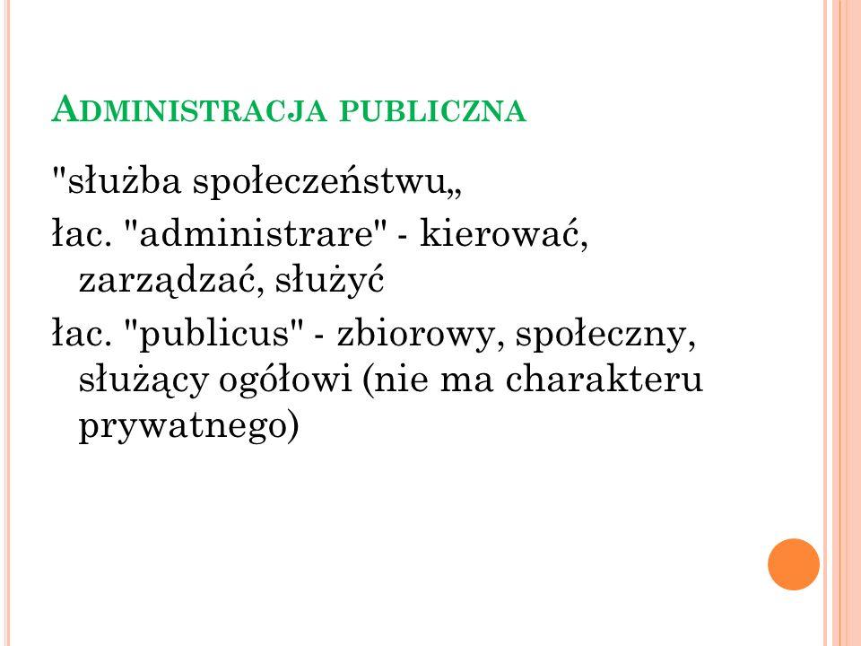 P OJĘCIE : ADMINISTRACJA PUBLICZNA Administracja publiczna jest to przejęte przez państwo i realizowane przez jego zawisłe organy, a także przez organy samorządu terytorialnego zaspokajanie zbiorowych i indywidualnych potrzeb obywateli, wynikających ze współżycia ludzi w społecznościach.