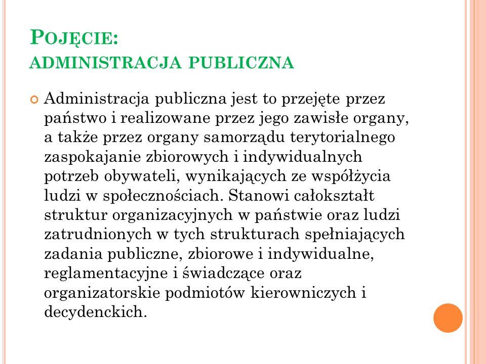 P OJĘCIE : ADMINISTRACJA PUBLICZNA Administracja publiczna jest to przejęte przez państwo i realizowane przez jego zawisłe organy, a także przez organ