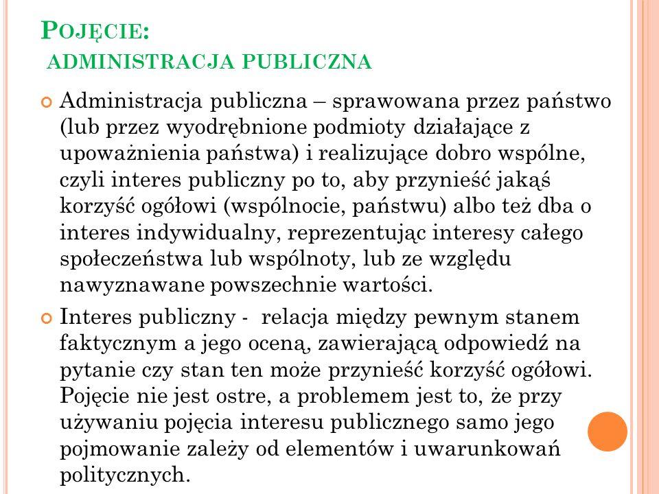 P OJĘCIE : ADMINISTRACJA PUBLICZNA Administracja publiczna – sprawowana przez państwo (lub przez wyodrębnione podmioty działające z upoważnienia państ