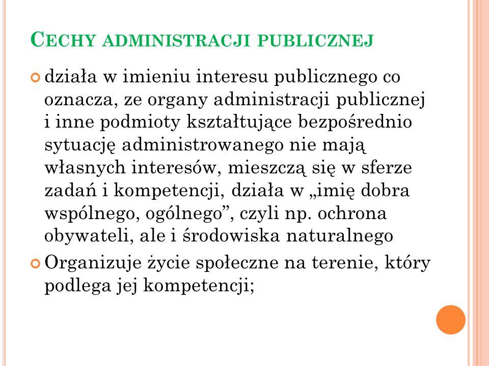 C ECHY ADMINISTRACJI PUBLICZNEJ Działa w imieniu prawa, opierając się na normach prawnych (ustawach) oraz w granicach przez nie określonych - oznacza, że obywatelowi wolno wszystko to czego prawo nie zakazuje, natomiast podmiotowi administrującemu wszystko to na co prawo zezwala, Do działania administracji publicznej nie ma zastosowania zasada co nie jest zabronione jest dozwolone