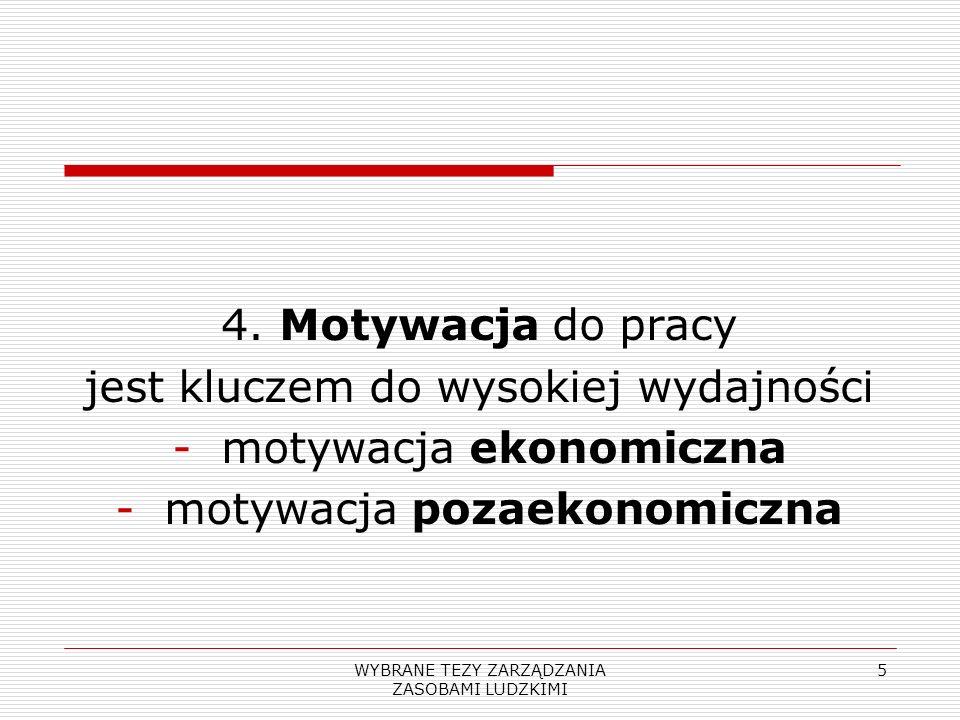 WYBRANE TEZY ZARZĄDZANIA ZASOBAMI LUDZKIMI 5 4. Motywacja do pracy jest kluczem do wysokiej wydajności -motywacja ekonomiczna -motywacja pozaekonomicz